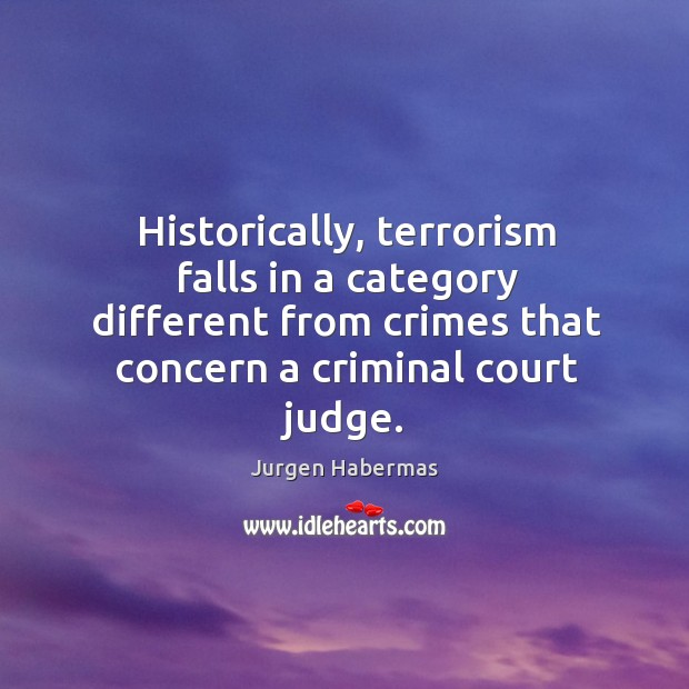 Historically, terrorism falls in a category different from crimes that concern a criminal court judge. Jurgen Habermas Picture Quote