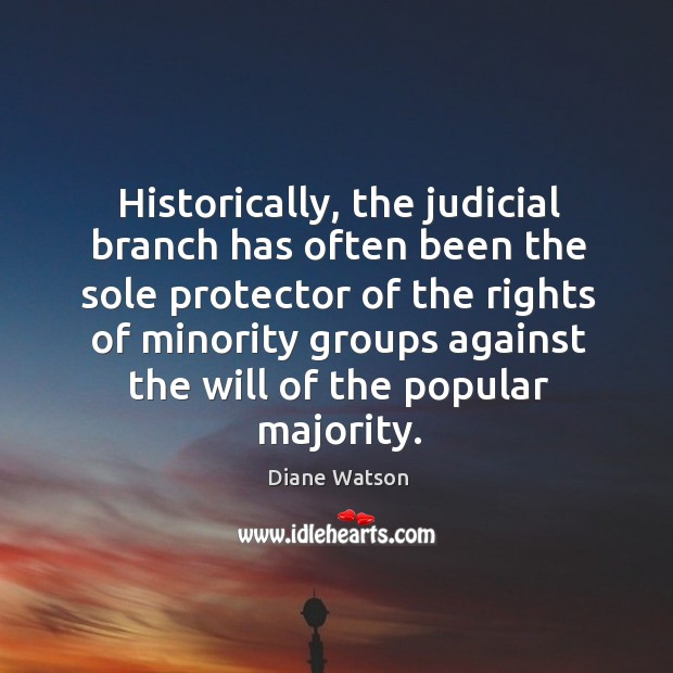Diane Watson Picture Quote image saying: Historically, the judicial branch has often been the sole protector of the rights of minority