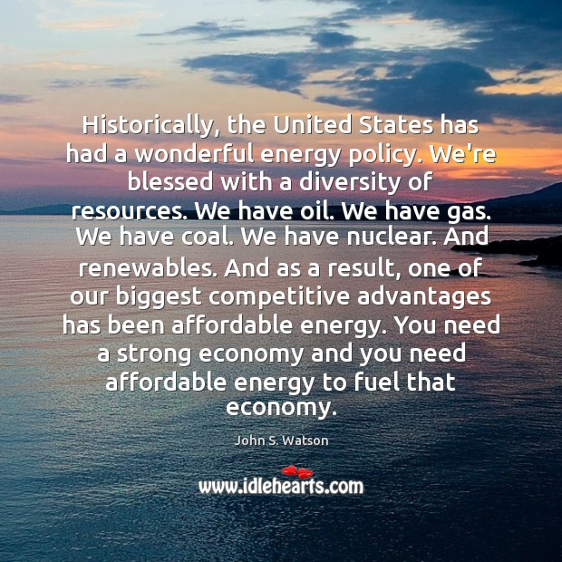 Image, Historically, the United States has had a wonderful energy policy. We're blessed