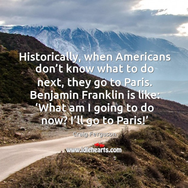 Historically, when americans don't know what to do next, they go to paris. Benjamin franklin is like: Image