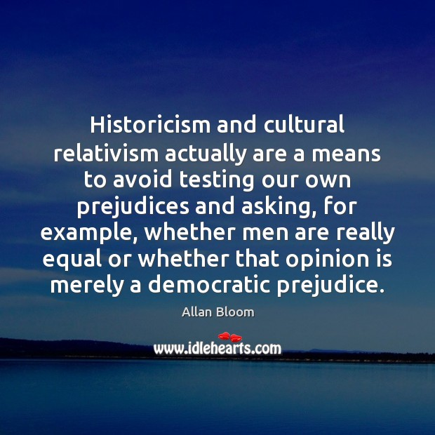 Historicism and cultural relativism actually are a means to avoid testing our Image