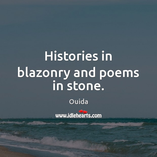 Histories in blazonry and poems in stone. Ouida Picture Quote