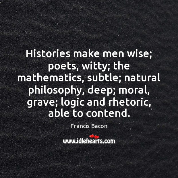 Histories make men wise; poets, witty; the mathematics, subtle; natural philosophy, deep; Logic Quotes Image