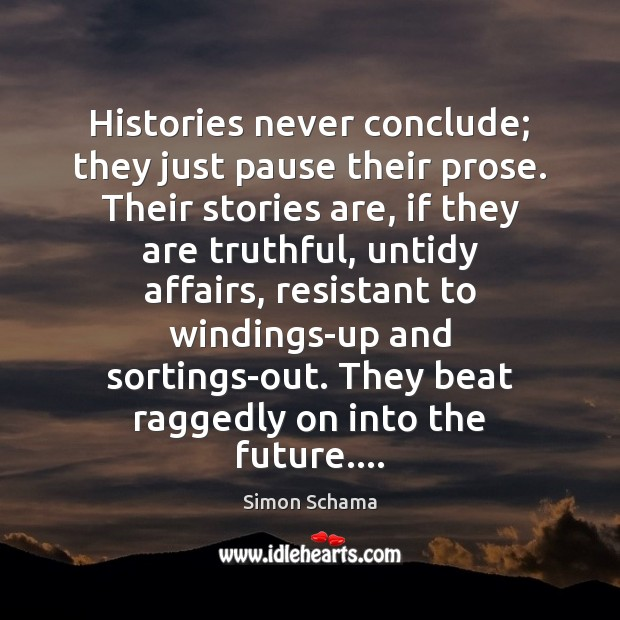 Histories never conclude; they just pause their prose. Their stories are, if Simon Schama Picture Quote