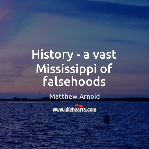 History – a vast Mississippi of falsehoods Matthew Arnold Picture Quote