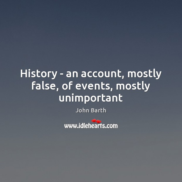 History – an account, mostly false, of events, mostly unimportant John Barth Picture Quote