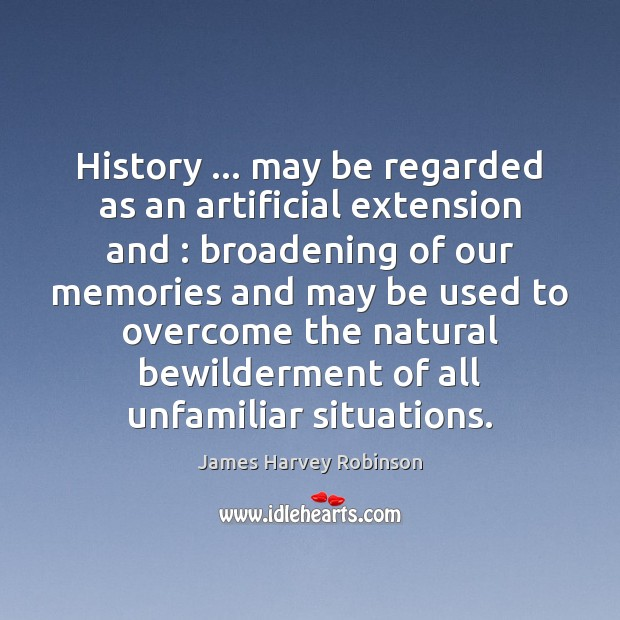 Image, History … may be regarded as an artificial extension and : broadening of our