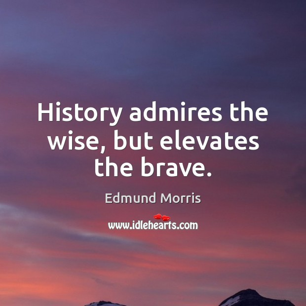 Image, History admires the wise, but elevates the brave.