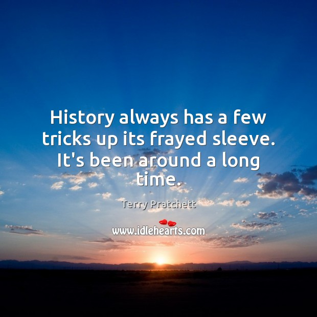 History always has a few tricks up its frayed sleeve. It's been around a long time. Terry Pratchett Picture Quote
