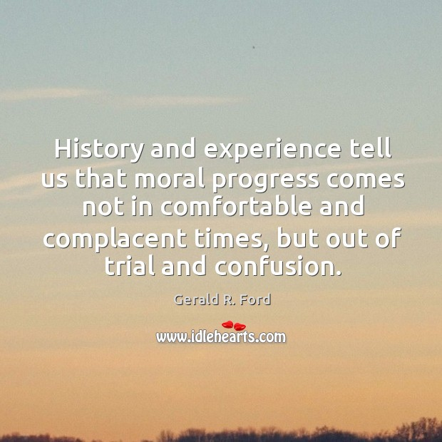 Image, History and experience tell us that moral progress comes not in comfortable and complacent times