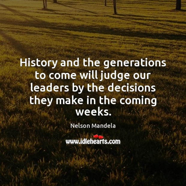History and the generations to come will judge our leaders by the Nelson Mandela Picture Quote