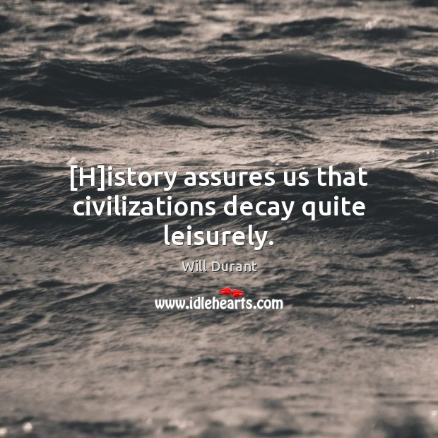 [H]istory assures us that civilizations decay quite leisurely. Will Durant Picture Quote