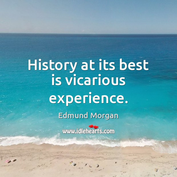 History at its best is vicarious experience. Image
