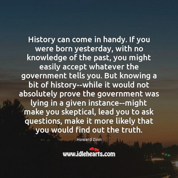 History can come in handy. If you were born yesterday, with no Howard Zinn Picture Quote
