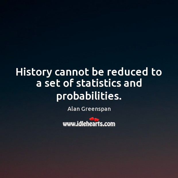 History cannot be reduced to a set of statistics and probabilities. Alan Greenspan Picture Quote