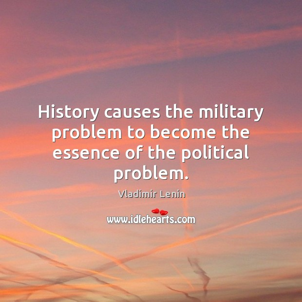 History causes the military problem to become the essence of the political problem. Image