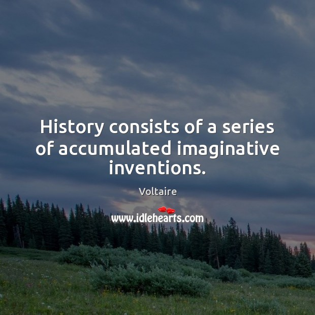 History consists of a series of accumulated imaginative inventions. Image