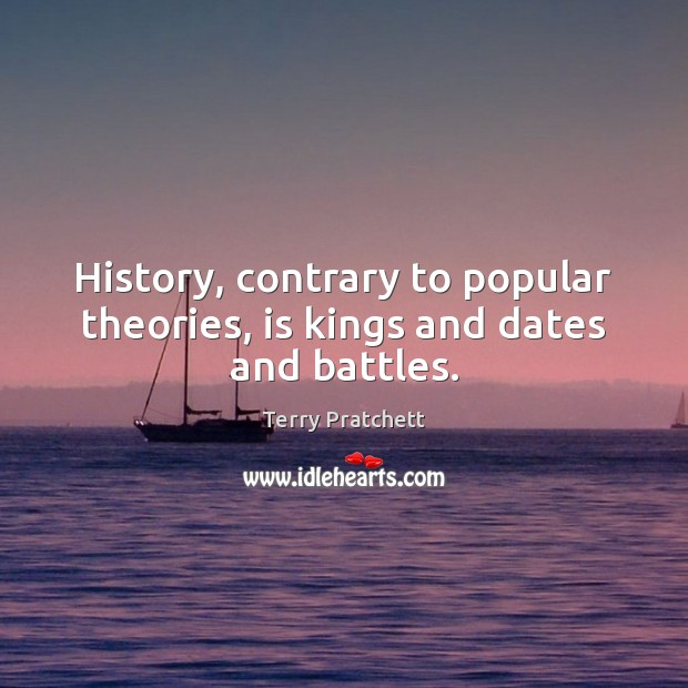 History, contrary to popular theories, is kings and dates and battles. Image
