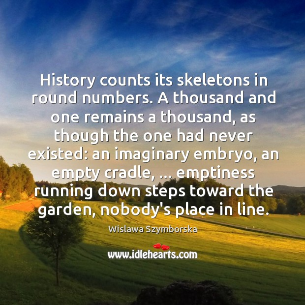 History counts its skeletons in round numbers. A thousand and one remains Wislawa Szymborska Picture Quote
