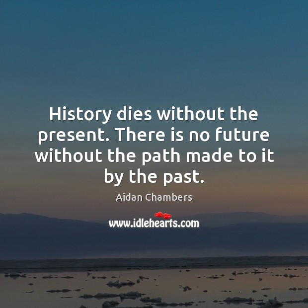 Image, History dies without the present. There is no future without the path