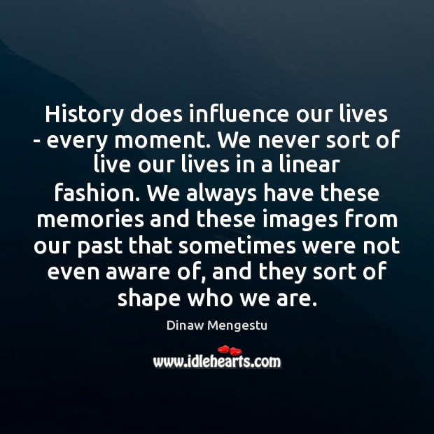 History does influence our lives – every moment. We never sort of Image