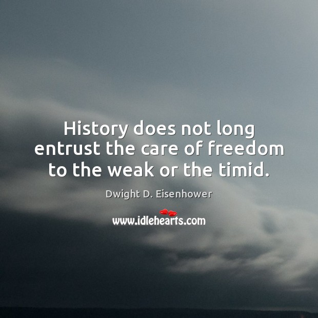 History does not long entrust the care of freedom to the weak or the timid. Dwight D. Eisenhower Picture Quote