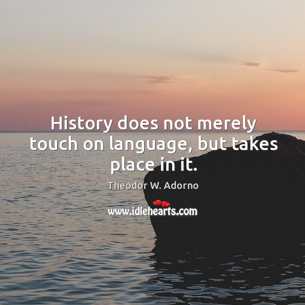 History does not merely touch on language, but takes place in it. Theodor W. Adorno Picture Quote