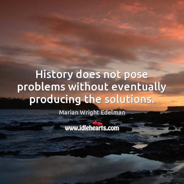 History does not pose problems without eventually producing the solutions. Marian Wright Edelman Picture Quote