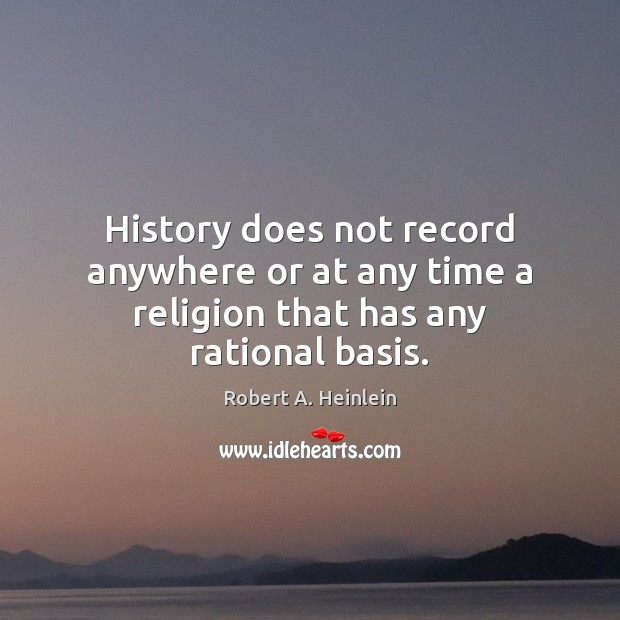 History does not record anywhere or at any time a religion that has any rational basis. Image