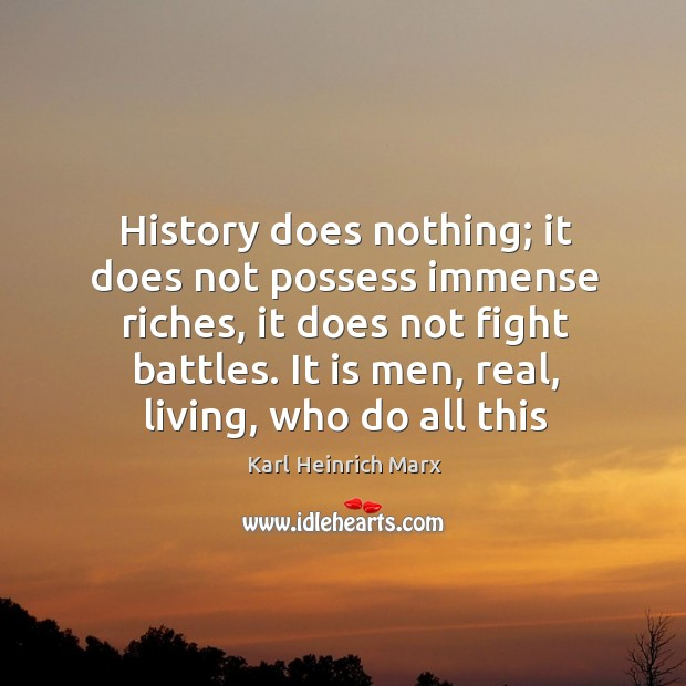 History does nothing; it does not possess immense riches, it does not fight battles. Karl Heinrich Marx Picture Quote