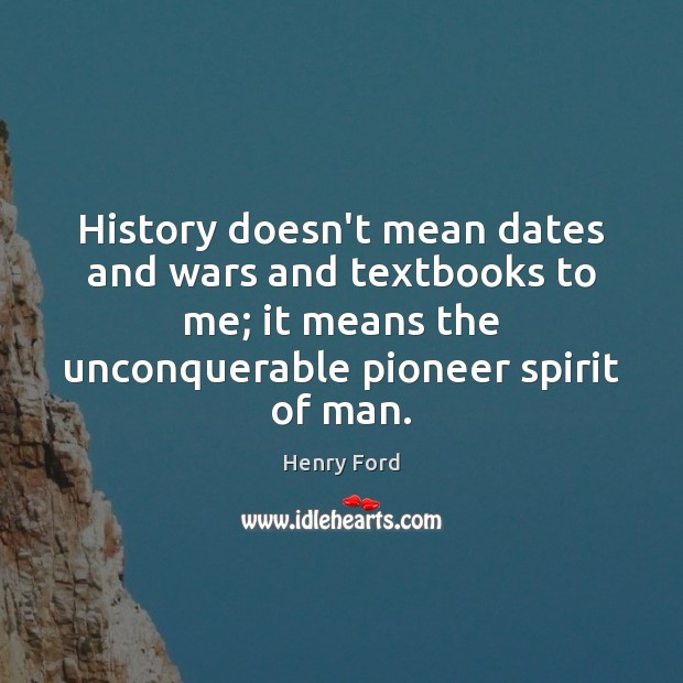 History doesn't mean dates and wars and textbooks to me; it means Image