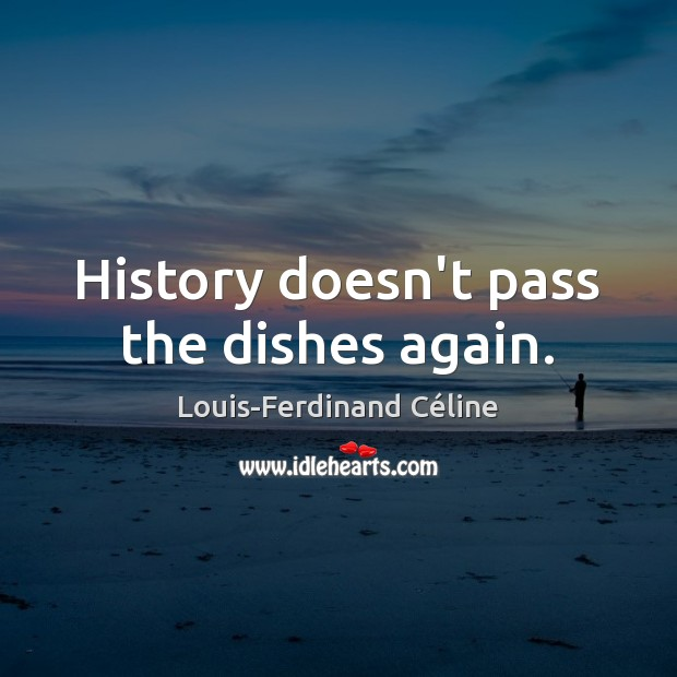 History doesn't pass the dishes again. Louis-Ferdinand Céline Picture Quote