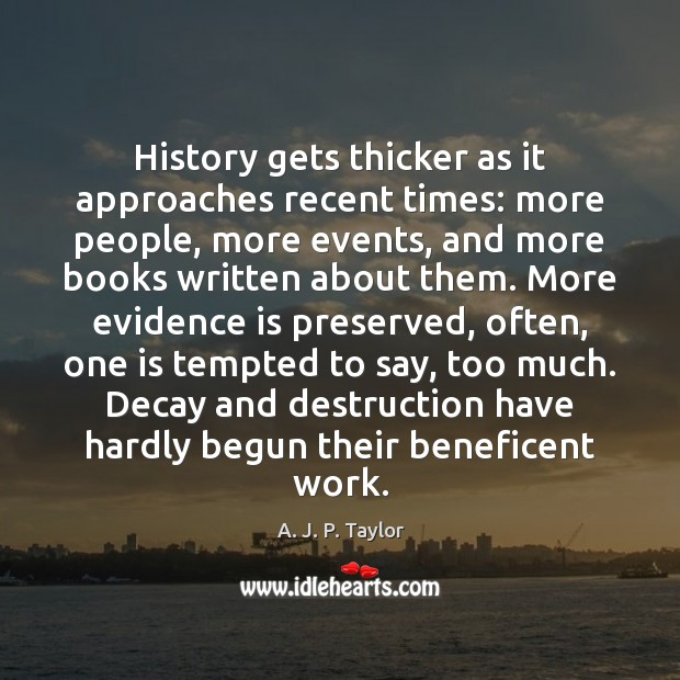 History gets thicker as it approaches recent times: more people, more events, A. J. P. Taylor Picture Quote