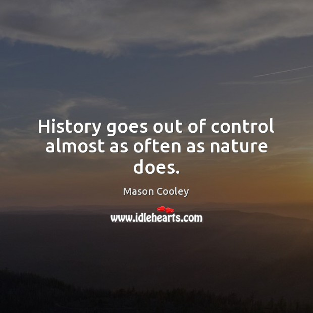 History goes out of control almost as often as nature does. Image