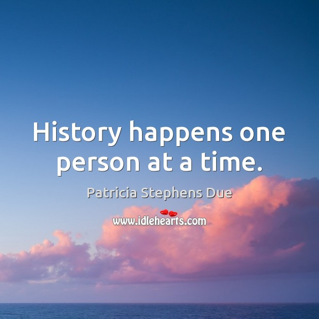 History happens one person at a time. Image