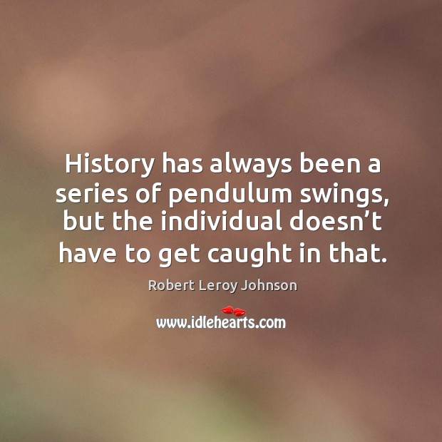 History has always been a series of pendulum swings, but the individual doesn't have to get caught in that. Image