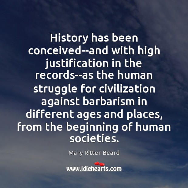 History has been conceived–and with high justification in the records–as the human Image