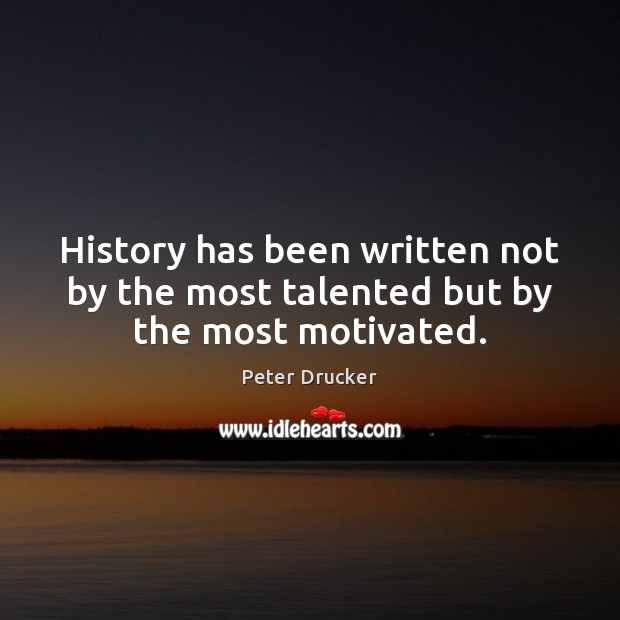 History has been written not by the most talented but by the most motivated. Image
