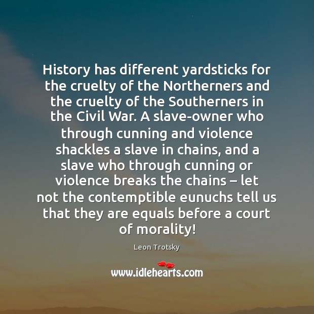 History has different yardsticks for the cruelty of the Northerners and the Leon Trotsky Picture Quote
