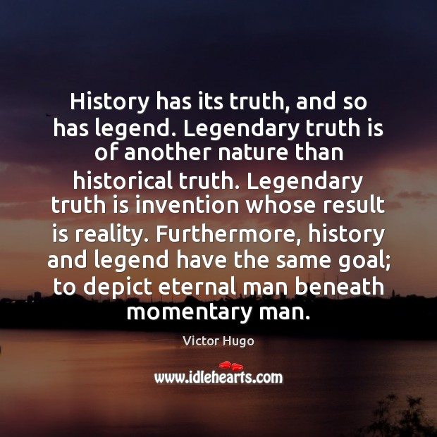 History has its truth, and so has legend. Legendary truth is of Victor Hugo Picture Quote