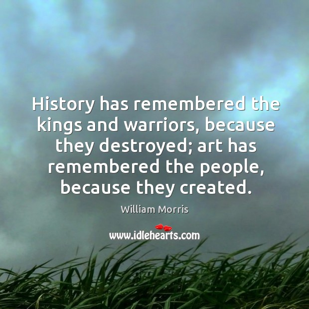 History has remembered the kings and warriors, because they destroyed; William Morris Picture Quote