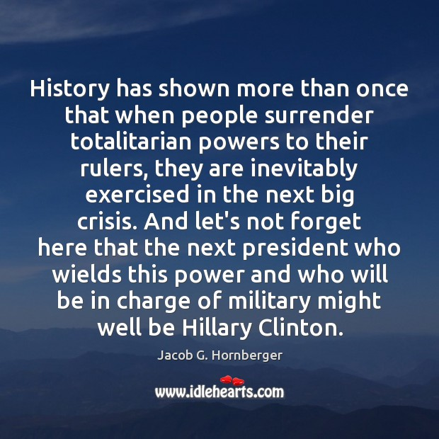 History has shown more than once that when people surrender totalitarian powers Jacob G. Hornberger Picture Quote