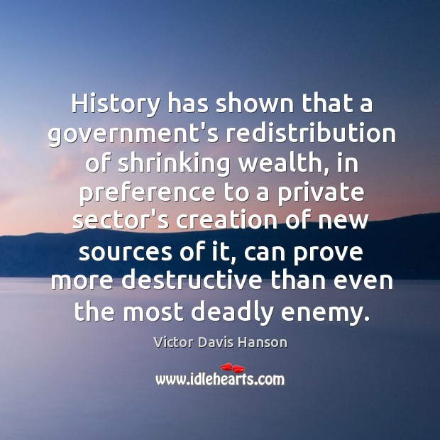 History has shown that a government's redistribution of shrinking wealth, in preference Victor Davis Hanson Picture Quote