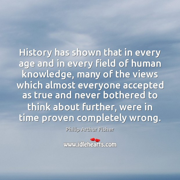 History has shown that in every age and in every field of Philip Arthur Fisher Picture Quote