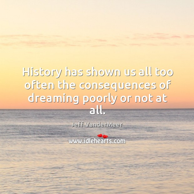 Image, History has shown us all too often the consequences of dreaming poorly or not at all.