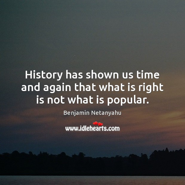 History has shown us time and again that what is right is not what is popular. Benjamin Netanyahu Picture Quote