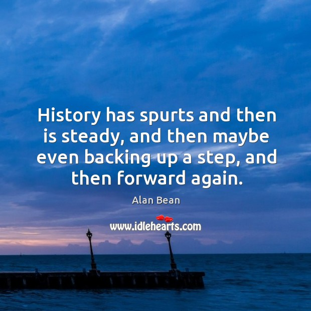 Image, History has spurts and then is steady, and then maybe even backing up a step, and then forward again.