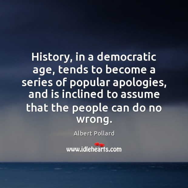 Image, History, in a democratic age, tends to become a series of popular