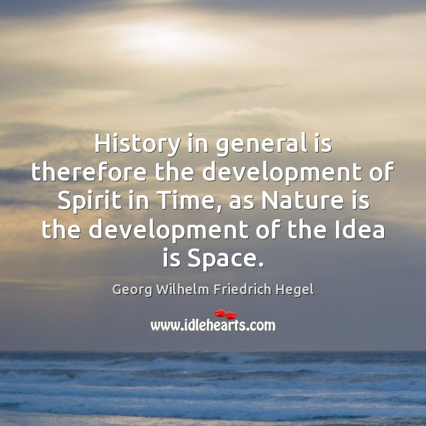History in general is therefore the development of Spirit in Time, as Georg Wilhelm Friedrich Hegel Picture Quote