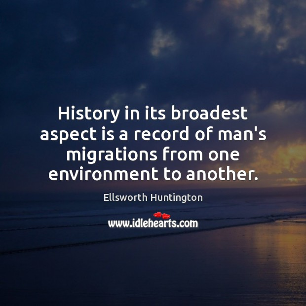 History in its broadest aspect is a record of man's migrations from Ellsworth Huntington Picture Quote